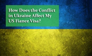 How Does the Conflict in Ukraine Affect My US Fiance Visa?